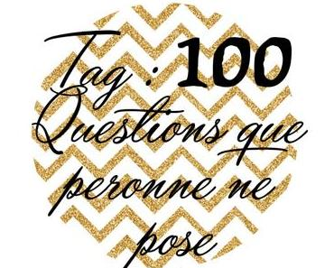 TAG : 100 Questions que personne ne pose part 1/4